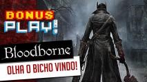 BonusPLAY! Bloodborne: Olha o bicho vindo!
